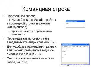 Командная строка Простейший способ взаимодействия с Matlab – работа в командной