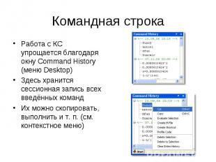 Командная строка Работа с КС упрощается благодаря окну Command History (меню Des