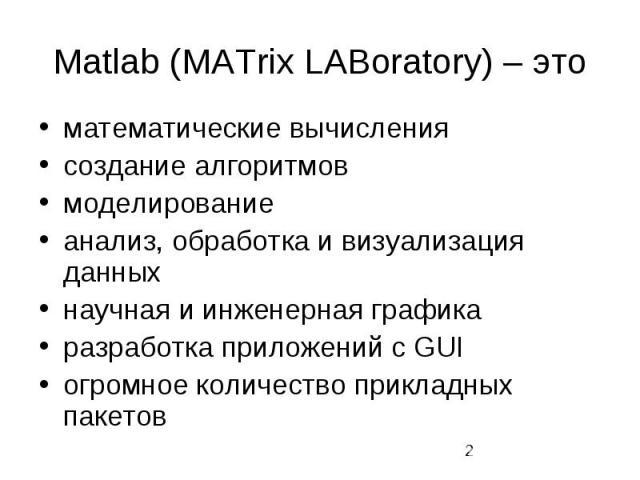 Matlab (MATrix LABoratory) – это математические вычисления создание алгоритмов моделирование анализ, обработка и визуализация данных научная и инженерная графика разработка приложений с GUI огромное количество прикладных пакетов