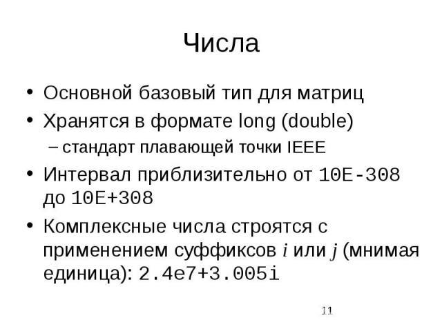 Числа Основной базовый тип для матриц Хранятся в формате long (double) стандарт плавающей точки IEEE Интервал приблизительно от 10E-308 до 10E+308 Комплексные числа строятся с применением суффиксов i или j (мнимая единица): 2.4e7+3.005i