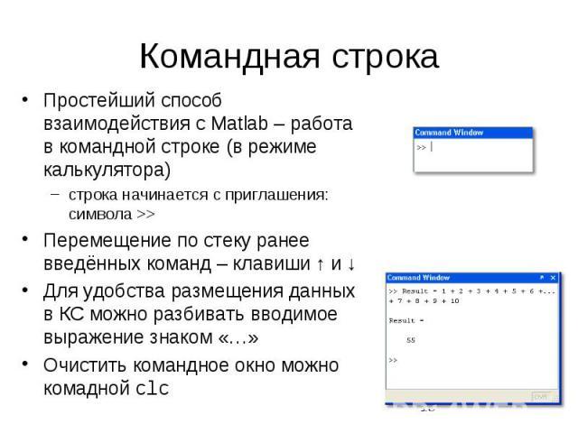 Командная строка Простейший способ взаимодействия с Matlab – работа в командной строке (в режиме калькулятора) строка начинается с приглашения: символа >> Перемещение по стеку ранее введённых команд – клавиши ↑ и ↓ Для удобства размещения данн…