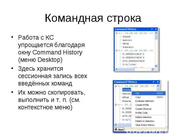 Командная строка Работа с КС упрощается благодаря окну Command History (меню Desktop) Здесь хранится сессионная запись всех введённых команд Их можно скопировать, выполнить и т. п. (см. контекстное меню)