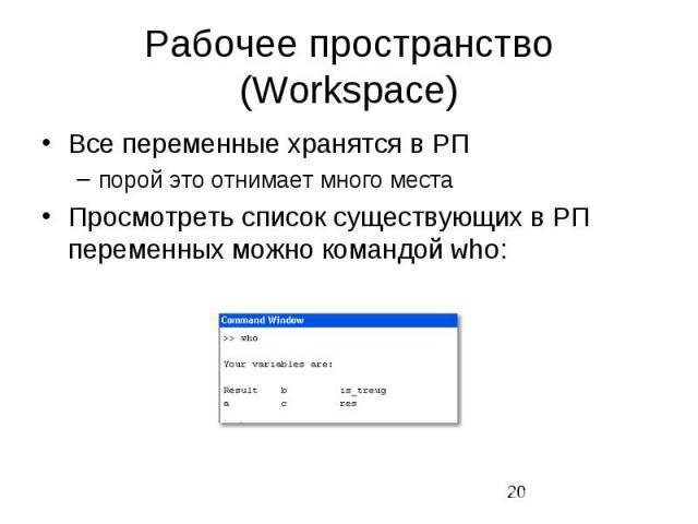 Рабочее пространство (Workspace) Все переменные хранятся в РП порой это отнимает много места Просмотреть список существующих в РП переменных можно командой who: