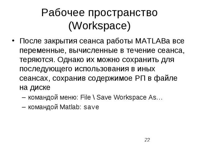 Рабочее пространство (Workspace) После закрытия сеанса работы MATLABа все переменные, вычисленные в течение сеанса, теряются. Однако их можно сохранить для последующего использования в иных сеансах, сохранив содержимое РП в файле на диске командой м…