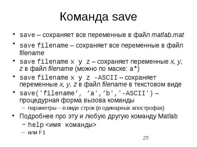 Команда save save – сохраняет все переменные в файл matlab.mat save filename – сохраняет все переменные в файл filename save filename x y z – сохраняет переменные x, y, z в файл filename (можно по маске: a*) save filename x y z -ASCII – сохраняет пе…