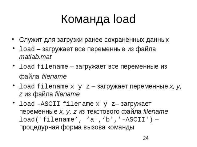 Команда load Служит для загрузки ранее сохранённых данных load – загружает все переменные из файла matlab.mat load filename – загружает все переменные из файла filename load filename x y z – загружает переменные x, y, z из файла filename load -ASCII…