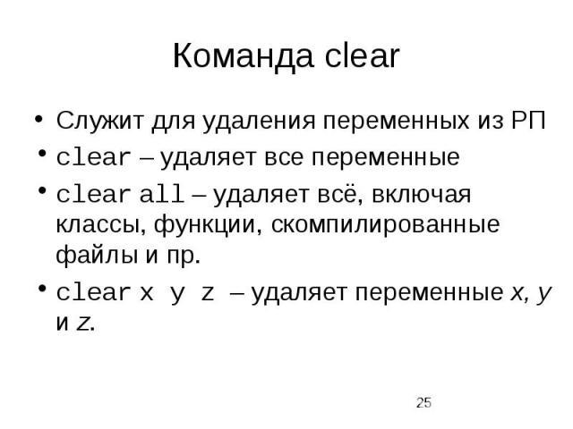 Команда clear Служит для удаления переменных из РП clear – удаляет все переменные clear all – удаляет всё, включая классы, функции, скомпилированные файлы и пр. clear x y z – удаляет переменные x, y и z.