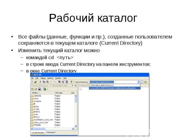 Рабочий каталог Все файлы (данные, функции и пр.), созданные пользователем сохраняются в текущем каталоге (Current Directory) Изменить текущий каталог можно командой cd <путь> в строке ввода Current Directory на панели инструментов: в окне Cur…