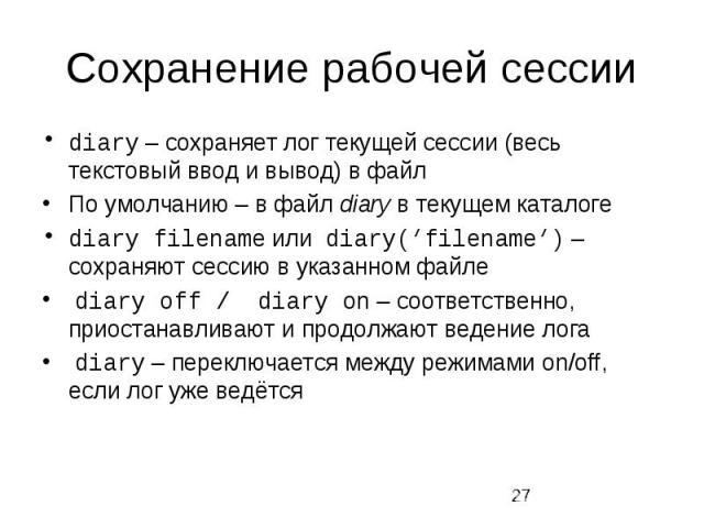 Сохранение рабочей сессии diary – сохраняет лог текущей сессии (весь текстовый ввод и вывод) в файл По умолчанию – в файл diary в текущем каталоге diary filename или diary('filename') – сохраняют сессию в указанном файле diary off / diary on – соотв…