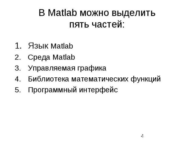 В Matlab можно выделить пять частей: Язык Matlab Среда Matlab Управляемая графика Библиотека математических функций Программный интерфейс