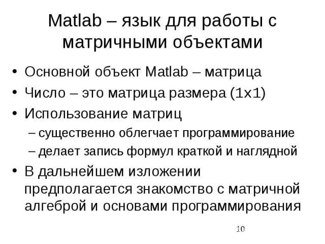 Matlab – язык для работы с матричными объектами Основной объект Matlab – матрица Число – это матрица размера (1x1) Использование матриц существенно облегчает программирование делает запись формул краткой и наглядной В дальнейшем изложении предполага…