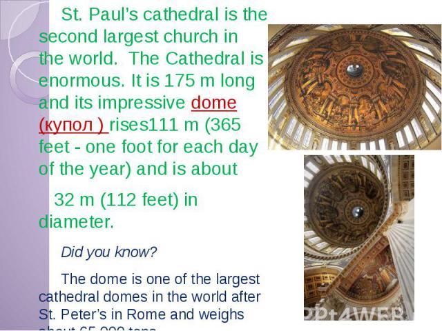 St. Paul's cathedral is the second largest church in the world. The Cathedral is enormous. It is 175 m long and its impressive dome (купол ) rises111 m (365 feet - one foot for each day of the year) and is about St. Paul's cathedral is the second la…