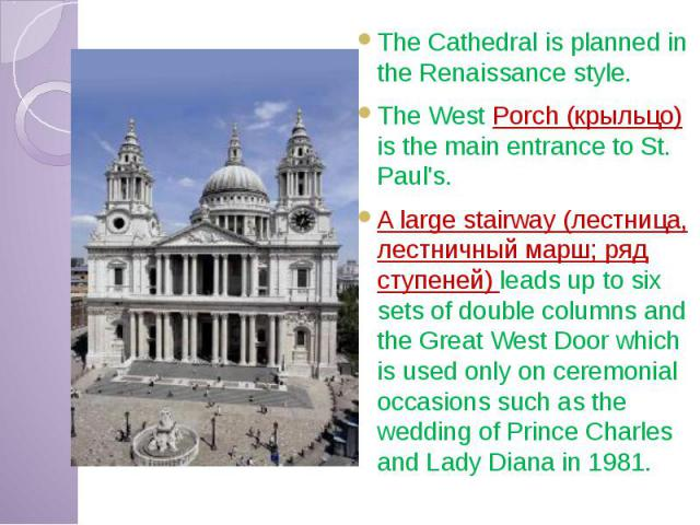 The Cathedral is planned in the Renaissance style. The Cathedral is planned in the Renaissance style. The West Porch (крыльцо) is the main entrance to St. Paul's. A large stairway (лестница, лестничный марш; ряд ступеней) leads up to six sets of dou…