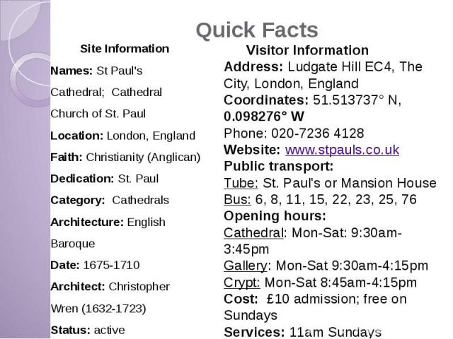 Quick Facts Site Information Names: St Paul's Cathedral; Cathedral Church of St. Paul Location: London, England Faith: Christianity (Anglican) Dedication: St. Paul Category: Cathedrals Architecture: English Baroque Date: 1675-1710 Architect: Christo…
