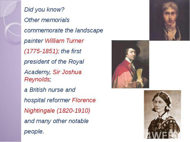 Did you know? Did you know? Other memorials commemorate the landscape painter William Turner (1775-1851); the first president of the Royal Academy, Sir Joshua Reynolds; a British nurse and hospital reformer Florence Nightingale (1820-1910) and many …