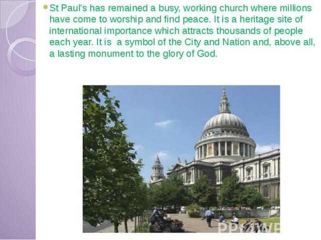 St Paul's has remained a busy, working church where millions have come to worship and find peace. It is a heritage site of international importance which attracts thousands of people each year. It is a symbol of the City and Nation and, above all, a…