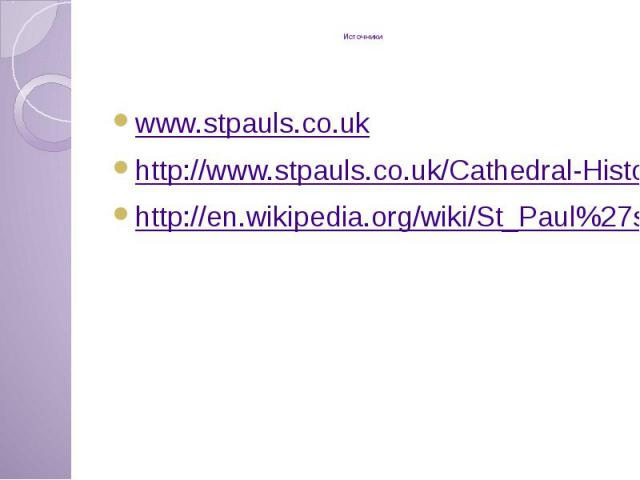 Источники www.stpauls.co.uk http://www.stpauls.co.uk/Cathedral-History http://en.wikipedia.org/wiki/St_Paul%27s_Cathedral
