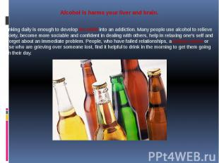 Alcohol is harms your liver and brain. Drinking daily is enough to develop the h