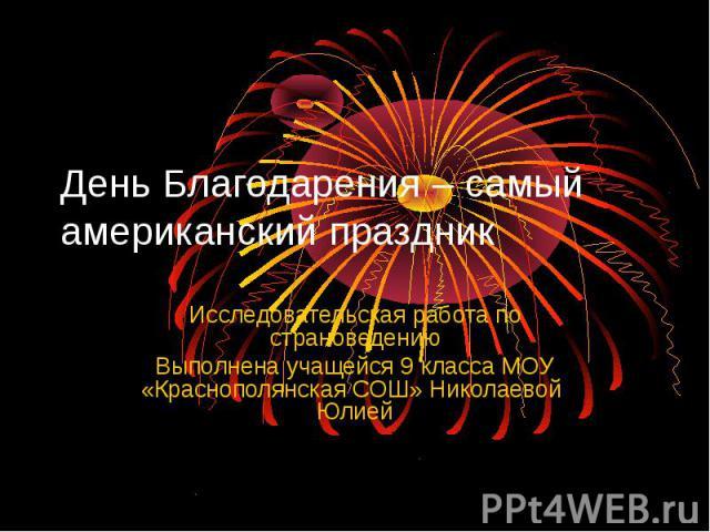 День Благодарения – самый американский праздник Исследовательская работа по страноведению Выполнена учащейся 9 класса МОУ «Краснополянская СОШ» Николаевой Юлией