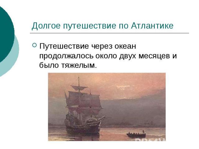 Долгое путешествие по Атлантике Путешествие через океан продолжалось около двух месяцев и было тяжелым.