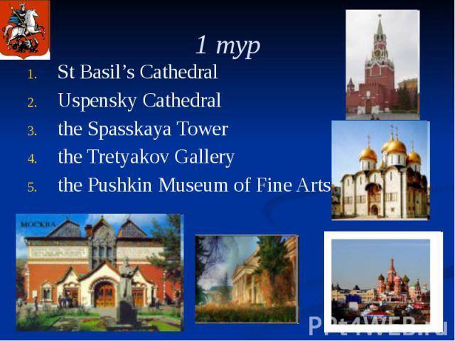 1 тур St Basil's Cathedral Uspensky Cathedral the Spasskaya Tower the Tretyakov Gallery the Pushkin Museum of Fine Arts