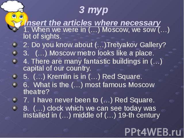 3 тур Insert the articles where necessary 1. When we were in (…) Moscow, we sow (…) lot of sights. 2. Do you know about (…)Tretyakov Gallery? 3. (…) Moscow metro looks like a place. 4. There are many fantastic buildings in (…) capital of our country…