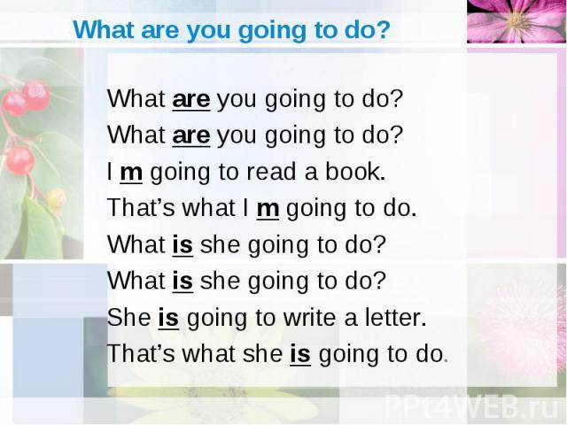 What are you going to do? What are you going to do? What are you going to do? I m going to read a book. That's what I m going to do. What is she going to do? What is she going to do? She is going to write a letter. That's what she is going to do.