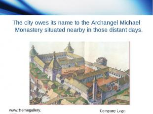 The city owes its name to the Archangel Michael Monastery situated nearby in tho