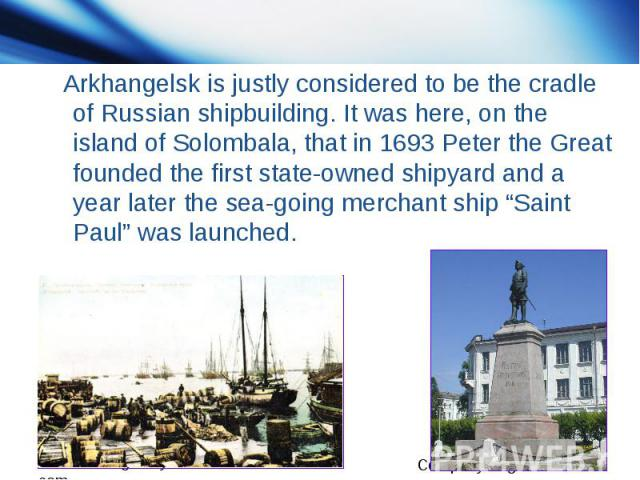 """Arkhangelsk is justly considered to be the cradle of Russian shipbuilding. It was here, on the island of Solombala, that in 1693 Peter the Great founded the first state-owned shipyard and a year later the sea-going merchant ship """"Saint Paul"""" was launched."""
