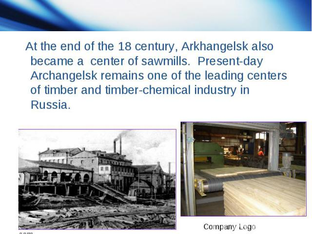 At the end of the 18 century, Arkhangelsk also became a center of sawmills. Present-day Archangelsk remains one of the leading centers of timber and timber-chemical industry in Russia.