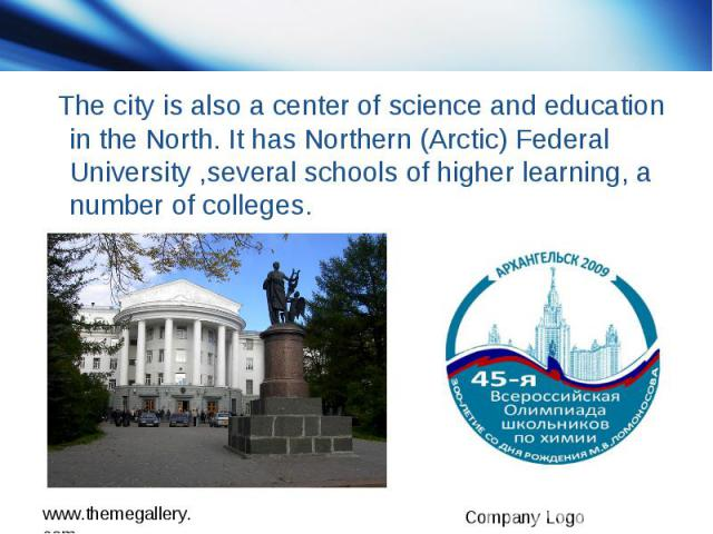 The city is also a center of science and education in the North. It has Northern (Arctic) Federal University ,several schools of higher learning, a number of colleges.