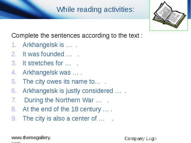 While reading activities: Complete the sentences according to the text : Arkhangelsk is … . It was founded … . It stretches for … . Arkhangelsk was … . The city owes its name to… . Arkhangelsk is justly considered … . During the Northern War … . At …