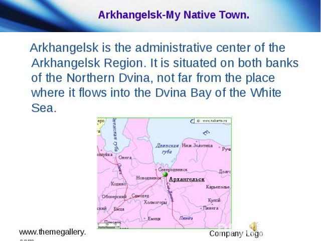 Arkhangelsk-My Native Town. Arkhangelsk is the administrative center of the Arkhangelsk Region. It is situated on both banks of the Northern Dvina, not far from the place where it flows into the Dvina Bay of the White Sea.