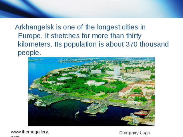 Arkhangelsk is one of the longest cities in Europe. It stretches for more than thirty kilometers. Its population is about 370 thousand people.