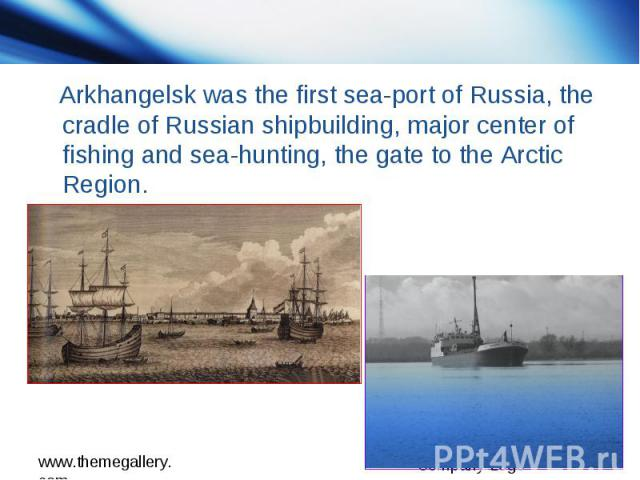 Arkhangelsk was the first sea-port of Russia, the cradle of Russian shipbuilding, major center of fishing and sea-hunting, the gate to the Arctic Region.