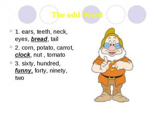 The odd Word 1. ears, teeth, neck, eyes, bread, tail 2. corn, potato, carrot, cl