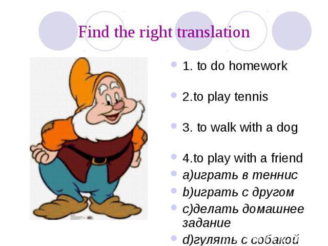 Find the right translation 1. to do homework 2.to play tennis 3. to walk with a dog 4.to play with a friend a)играть в теннис b)играть с другом c)делать домашнее задание d)гулять с собакой