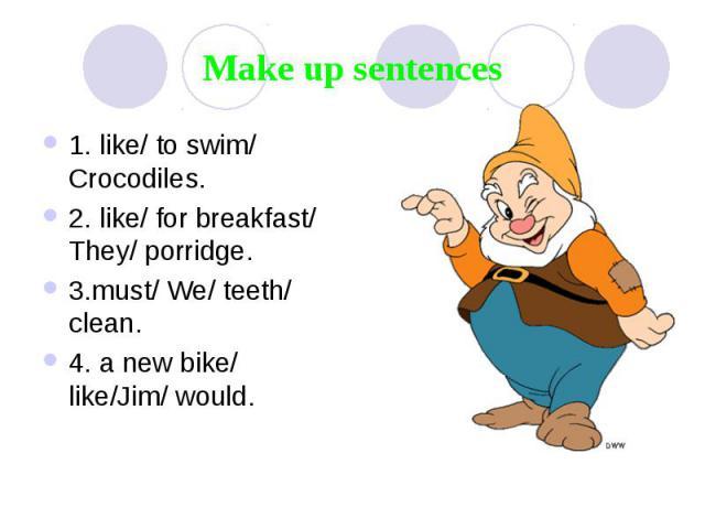 Make up sentences 1. like/ to swim/ Crocodiles. 2. like/ for breakfast/ They/ porridge. 3.must/ We/ teeth/ clean. 4. a new bike/ like/Jim/ would.