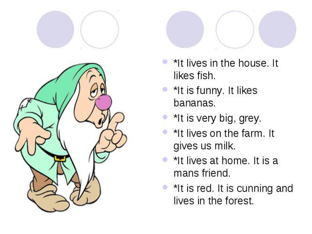 *It lives in the house. It likes fish. *It is funny. It likes bananas. *It is very big, grey. *It lives on the farm. It gives us milk. *It lives at home. It is a mans friend. *It is red. It is cunning and lives in the forest.