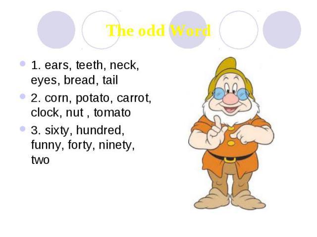 The odd Word 1. ears, teeth, neck, eyes, bread, tail 2. corn, potato, carrot, clock, nut , tomato 3. sixty, hundred, funny, forty, ninety, two