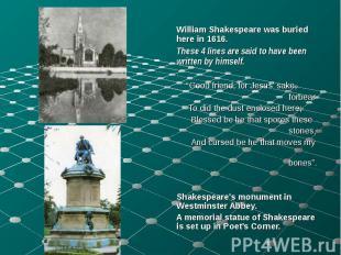 William Shakespeare was buried here in 1616. William Shakespeare was buried here