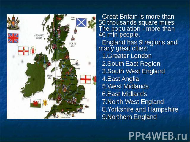 Great Britain is more than 50 thousands square miles. The population - more than 46 mln people. Great Britain is more than 50 thousands square miles. The population - more than 46 mln people. England has 9 regions and many great cities: 1.Greater Lo…