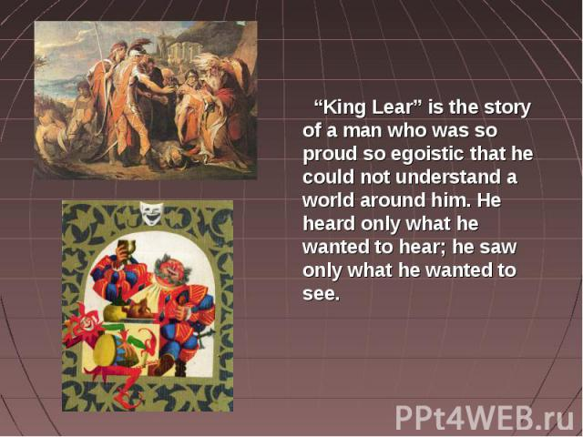 """""""King Lear"""" is the story of a man who was so proud so egoistic that he could not understand a world around him. He heard only what he wanted to hear; he saw only what he wanted to see."""