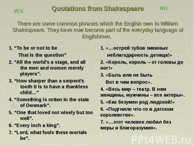 """Quotations from Shakespeare There are some common phrases which the English own to William Shakespeare. They have now become part of the everyday language of Englishmen. 1. """"To be or not to be That is the question"""" 2. """"All the world's a stage, and a…"""
