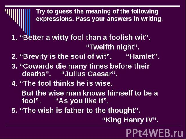 """Try to guess the meaning of the following expressions. Pass your answers in writing. 1. """"Better a witty fool than a foolish wit"""". """"Twelfth night"""". 2. """"Brevity is the soul of wit"""". """"Hamlet"""". 3. """"Cowards die many times before their deaths"""". """"Julius Ca…"""