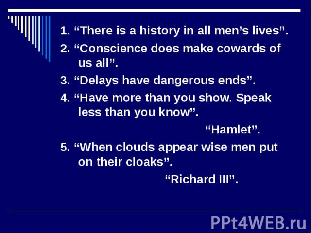 """1. """"There is a history in all men's lives"""". 1. """"There is a history in all men's lives"""". 2. """"Conscience does make cowards of us all"""". 3. """"Delays have dangerous ends"""". 4. """"Have more than you show. Speak less than you know"""". """"Hamlet"""". 5. """"When clouds a…"""