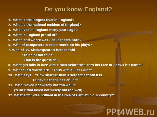 Do you know England? 1. What is the longest river in England? 2. What is the national emblem of England? 3. Who lived in England many years ago? 4. What is England proud of? 5. When and where was Shakespeare born? 6. Who of composers created music o…