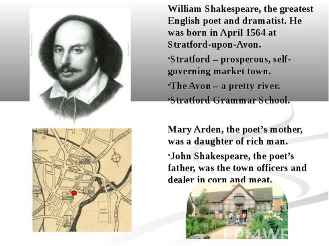 William Shakespeare, the greatest English poet and dramatist. He was born in April 1564 at Stratford-upon-Avon. William Shakespeare, the greatest English poet and dramatist. He was born in April 1564 at Stratford-upon-Avon. Stratford – prosperous, s…