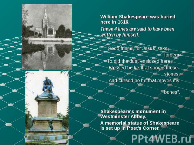 """William Shakespeare was buried here in 1616. William Shakespeare was buried here in 1616. These 4 lines are said to have been written by himself. """"Good friend, for Jesus' sake, forbear To did the dust enclosed here; Blessed be he that spores these s…"""