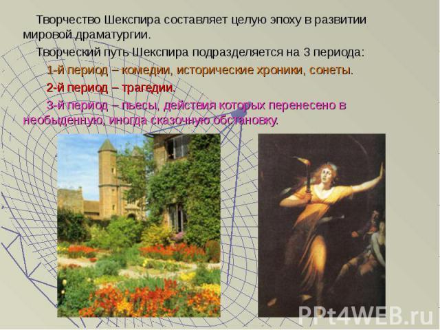 Творчество Шекспира составляет целую эпоху в развитии мировой драматургии. Творчество Шекспира составляет целую эпоху в развитии мировой драматургии. Творческий путь Шекспира подразделяется на 3 периода: 1-й период – комедии, исторические хроники, с…
